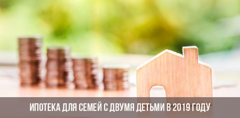 Ипотека для семей с двумя детьми в 2019 году