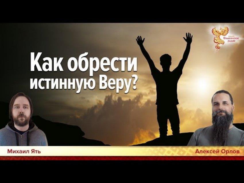 Как обрести истинную Веру? Алексей Орлов и Михаил Ятъ